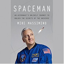 Spaceman: An Astronaut's Unlikely Journey to Unlock the Secrets of the Universe - Mike Massimino