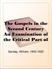 The Gospels in the Second Century An Examination of the Critical Part of a Work Entitled 'Supernatural Religion' - William Sanday