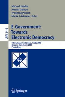 E-Government: Towards Electronic Democracy: International Conference, Tcgov 2005, Bolzano, Italy, March 2-4, 2005, Proceedings - Michael Bhlen, Michael Bhlen