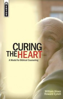 Curing The Heart: A Model for Biblical Counseling - Howard Eyrich, William Hines