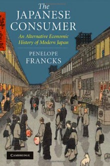 The Japanese Consumer: An Alternative Economic History of Modern Japan - Penelope Francks