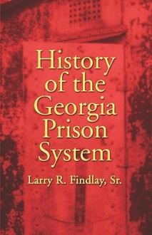 History of the Georgia Prison System - Larry R. Findlay Sr, Larry R. Findlay Sr