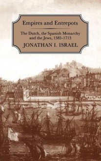 Empires and Entrepots: Dutch, the Spanish Monarchy and the Jews, 1585-1713 - Jonathan I. Israel