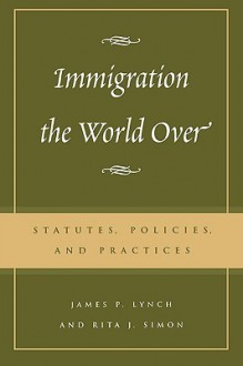 Immigration the World Over: Statutes, Policies, and Practices - James P. Lynch, Rita J. Simon, Charles James Rosen