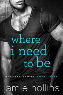 Where I Need To Be (McKenna Series Book 3) - Jamie Hollins