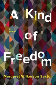 A Kind of Freedom: A Novel - Margaret Wilkerson Sexton