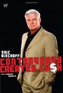 Controversy Creates Cash - Eric Bischoff, Jeremy Roberts
