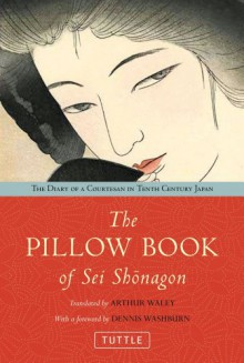 The Pillow Book of Sei Shonagon: The Diary of a Courtesan in Tenth Century Japan - Sei Shōnagon, Dennis Washburn, Arthur Waley