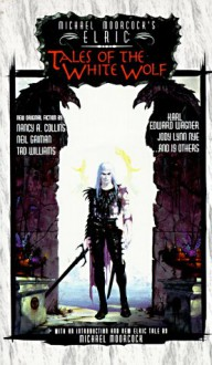 Michael Moorcock's Elric: Tales of the White Wolf - Jody Lynn Nye, Roland J. Green, Tad Williams, Robert E. Weinberg, Richard Lee Byers, Brad Linaweaver, Colin Greenland, Peter Crowther, Doug Murray, Kevin T. Stein, Michael Moorcock, Karl Edward Wagner, Nancy A. Collins, Edward F. Kramer, Brad Strickland, William Alan Ri