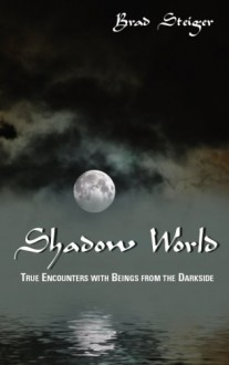 SHADOW WORLD: True Encounters with Beings from the Darkside - Brad Steiger