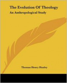 The Evolution Of Theology: An Anthropological Study (Classic Reprint) - Thomas Henry Huxley