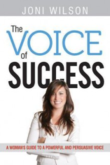 The Voice of Success: A Woman's Guide to a Powerful and Persuasive Voice - Joni Wilson