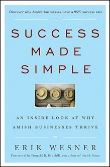 Success Made Simple: An Inside Look at Why Amish Businesses Thrive - Erik Wesner, Donald B. Kraybill