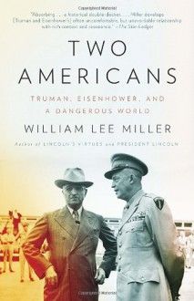 Two Americans: Truman, Eisenhower and a Dangerous World - William Lee Miller