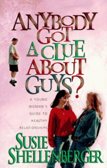 Anybody Got a Clue About Guys?: A Young Woman's Guide to Healthy Relationships - Susie Shellenberger