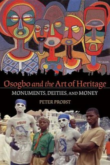 Osogbo and the Art of Heritage: Monuments, Deities, and Money (African Expressive Cultures) - Peter Probst