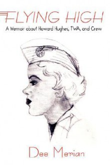 Flying High: A Memoir about Howard Hughes, TWA, and Crew - Dee Merian