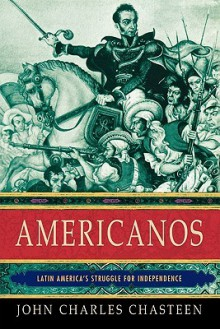 Americanos: Latin America's Struggle for Independence - John Charles Chasteen