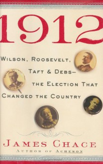 1912: Wilson, Roosevelt, Taft & Debs-The Election That Changed the Country - James Chace