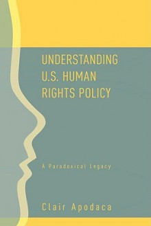 Understanding U.S. Human Rights Policy: A Paradoxical Legacy - Clair Apodaca