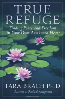 True Refuge: Finding Peace and Freedom in Your Own Awakened Heart - Tara Brach