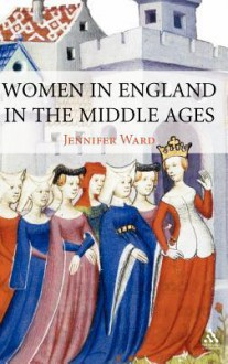 Women in England in the Middle Ages - Jennifer Ward