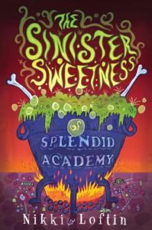The Sinister Sweetness of Splendid Academy - Nikki Loftin