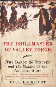 The Drillmaster of Valley Forge: The Baron de Steuben and the Making of the American Army - Paul Lockhart