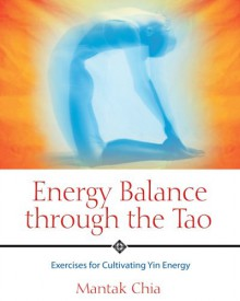 Energy Balance through the Tao: Exercises for Cultivating Yin Energy - Mantak Chia