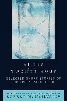 At the Twelfth Hour: Selected Short Stories of Joseph A. Altsheler - Joseph Alexander Altsheler, Joseph Alexander Altsheler