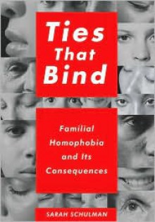 Ties That Bind: Familial Homophobia and Its Consequences - Sarah Schulman
