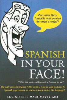 Spanish in Your Face!: The Only Book to Match 1,001 Smiles, Frowns, Laugh, and Gestures So You Learn to Live the Language - Luc Nisset, Mary McVey Gill