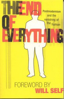 The End of Everything: Postmodernism and the Vanishing of the Human - Richard Appignanesi