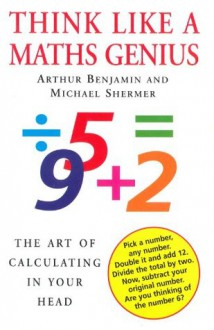Think Like A Maths Genius: The Art of Calculating in Your Head - Arthur Benjamin, Michael Shermer
