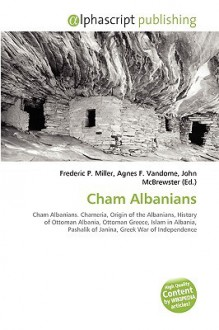 Cham Albanians: Cham Albanians. Chameria, Origin Of The Albanians, History Of Ottoman Albania, Ottoman Greece, Islam In Albania, Pashalik Of Janina, Greek War Of Independence - Frederic P. Miller, Agnes F. Vandome, John McBrewster