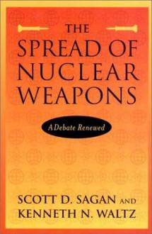 The Spread of Nuclear Weapons: A Debate Renewed - Scott D. Sagan, Kenneth N. Waltz