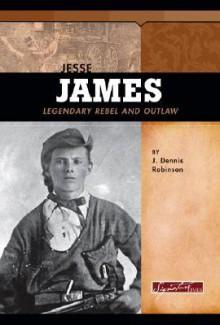 Jesse James: Legendary Rebel and Outlaw - J. Dennis Robinson, John J. Koblas, Chip DeMann