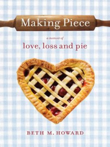 Making Piece: A Memoir of Love, Loss and Pie - Beth M. Howard