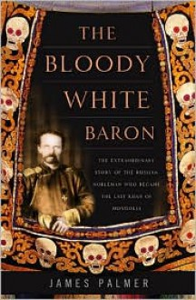 The Bloody White Baron: The Extraordinary Story of the Russian Nobleman Who Became the Last Khan of Mongolia - James Palmer
