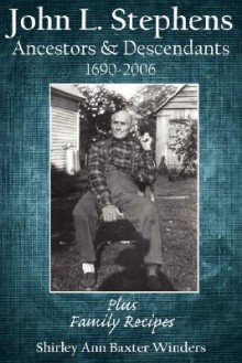 John L. Stephens Ancestors and Descendants 1690-2006: Plus Family Recipes - Shirley Ann Baxter Winders