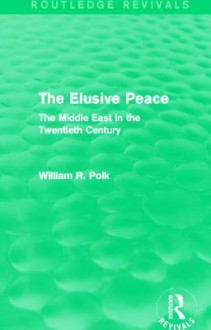 The Elusive Peace (Routledge Revivals): The Middle East in the Twentieth Century - William R. Polk