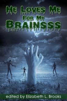 He Loves Me For My Brainsss - Elizabeth L. Brooks, Rob Rosen, Alyx J. Shaw, Damian Serbu, V. L. Locey, Kayci Morgan, Lynn Townsend
