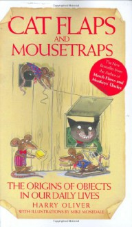 Cat Flaps and Mouse Traps: The Origins of Objects in Our Daily Lives - Harry Oliver, Mike Mosedale