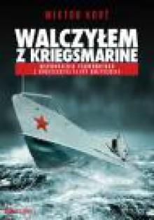 Walczyłem z Kriegsmarine. Wspomnienia podwodniaka z radzieckiej floty bałtyckiej - Wiktor Korż, Arkadiusz Romanek