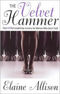 The Velvet Hammer: Powherful Leadership Lessons for Women Who Don't Golf - Elaine Allison