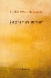 Życie na miarę literatury - Michał Paweł Markowski