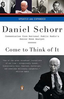 Come to Think of It: Commentaries from National Public Radio's Senior News Analyst - Daniel Schorr