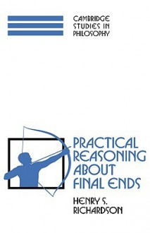 Practical Reasoning about Final Ends - Henry S. Richardson
