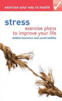 Stress: Exercise Plans to Improve Your Life. by Debbie Lawrence, Sarah Bolitho - Debbie Lawrence