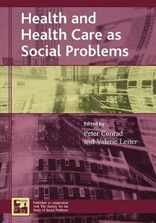 Health and Health Care as Social Problems - Peter Conrad, Valerie Leiter